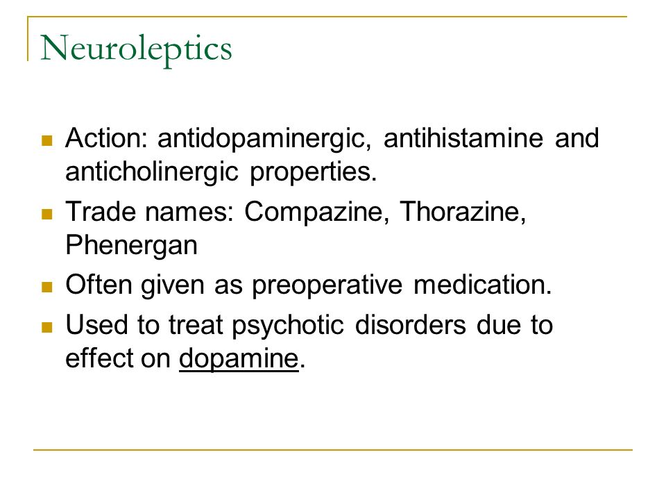 Neuroleptics Action: antidopaminergic, antihistamine and anticholinergic properties. Trade names: Compazine, Thorazine, Phenergan.