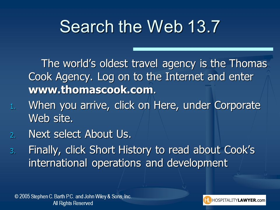 Search the Web 13.7 The world's oldest travel agency is the Thomas Cook Agency. Log on to the Internet and enter www.thomascook.com.