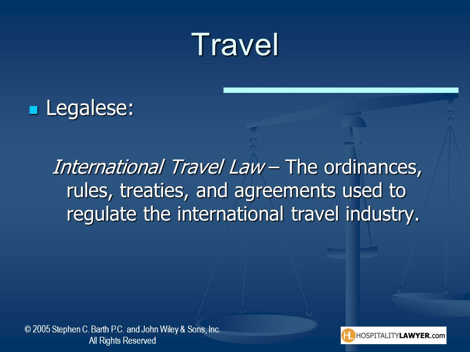 Travel Legalese: International Travel Law – The ordinances, rules, treaties, and agreements used to regulate the international travel industry.