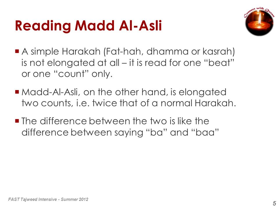 Reading Madd Al-Asli A simple Harakah (Fat-hah, dhamma or kasrah) is not elongated at all – it is read for one beat or one count only.
