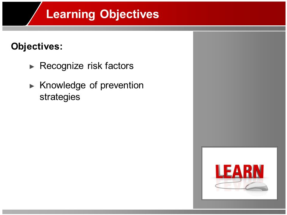 Learning Objectives Objectives: Recognize risk factors