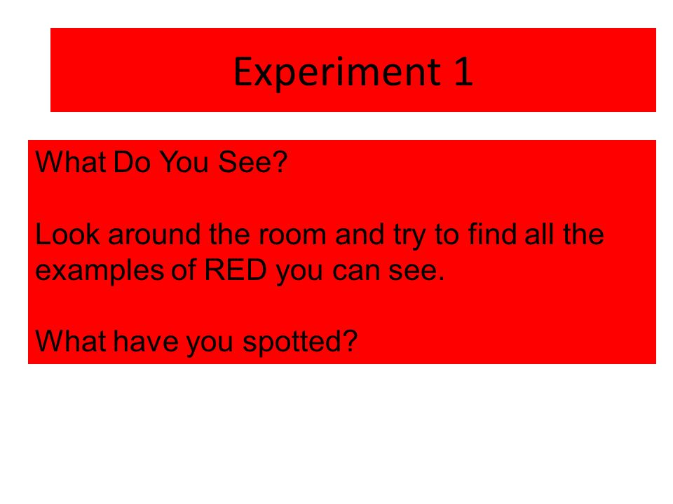 Experiment 1 What Do You See Look around the room and try to find all the examples of RED you can see.