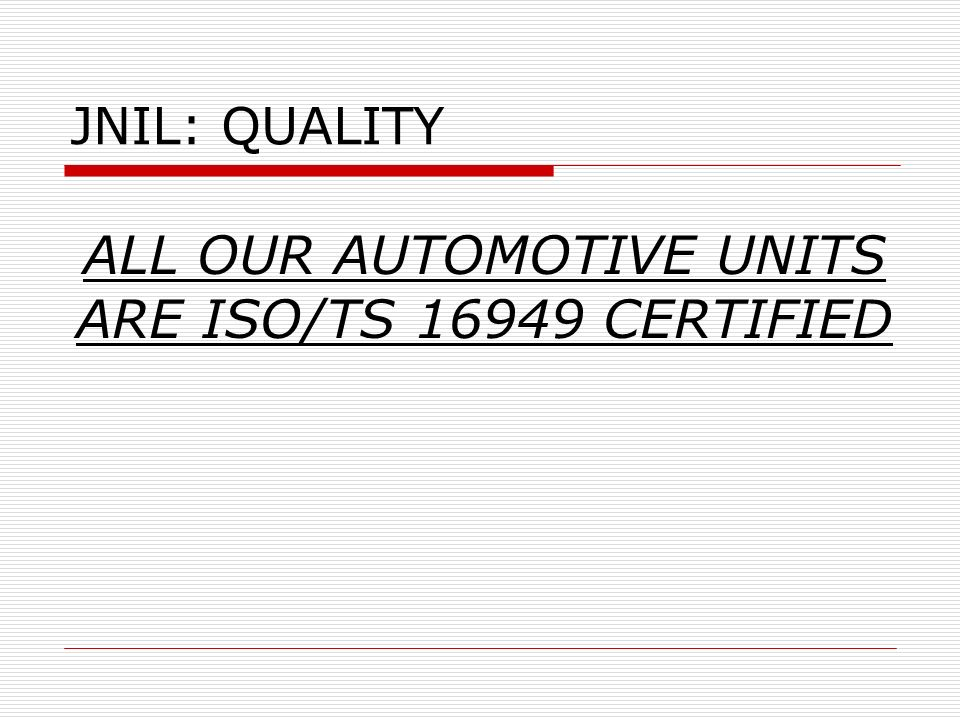 ALL OUR AUTOMOTIVE UNITS ARE ISO/TS 16949 CERTIFIED