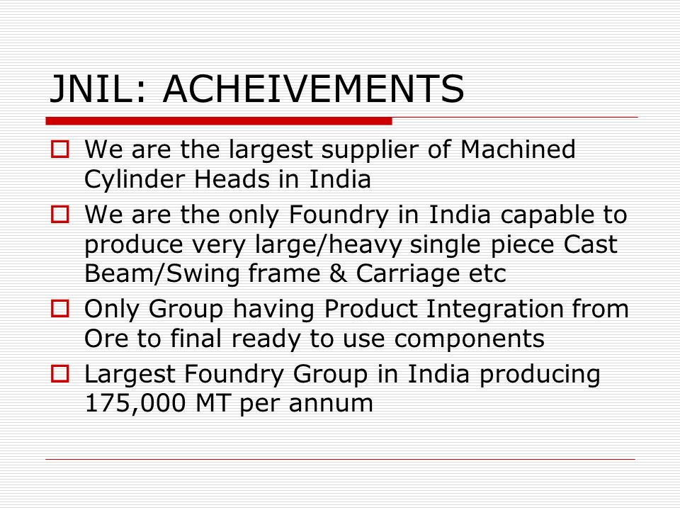 JNIL: ACHEIVEMENTS We are the largest supplier of Machined Cylinder Heads in India.