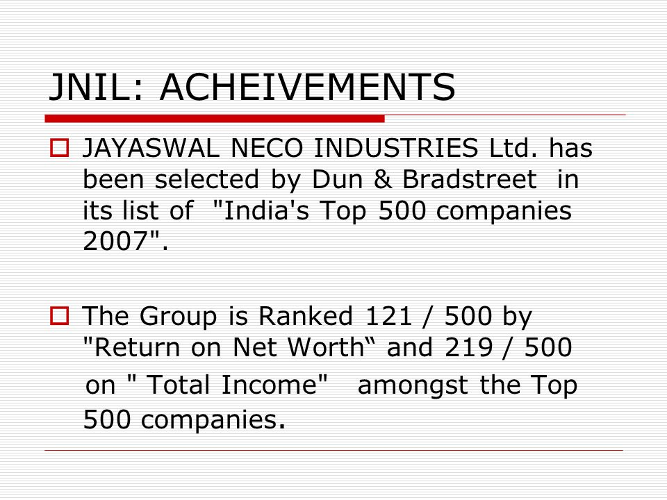 JNIL: ACHEIVEMENTS JAYASWAL NECO INDUSTRIES Ltd. has been selected by Dun & Bradstreet in its list of India s Top 500 companies 2007 .