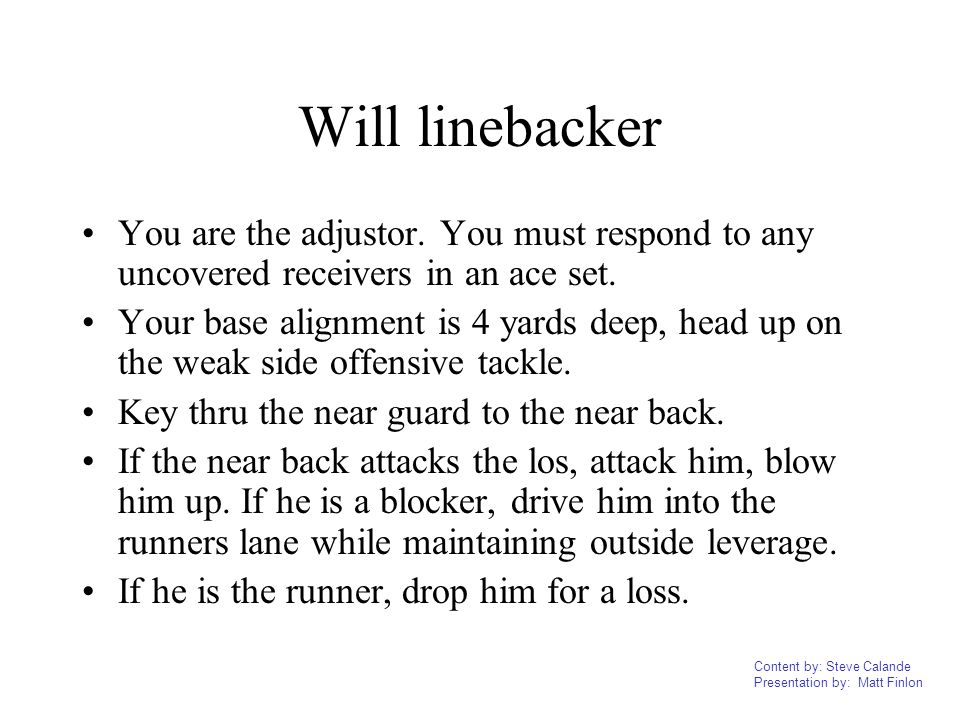 Will linebacker You are the adjustor. You must respond to any uncovered receivers in an ace set.