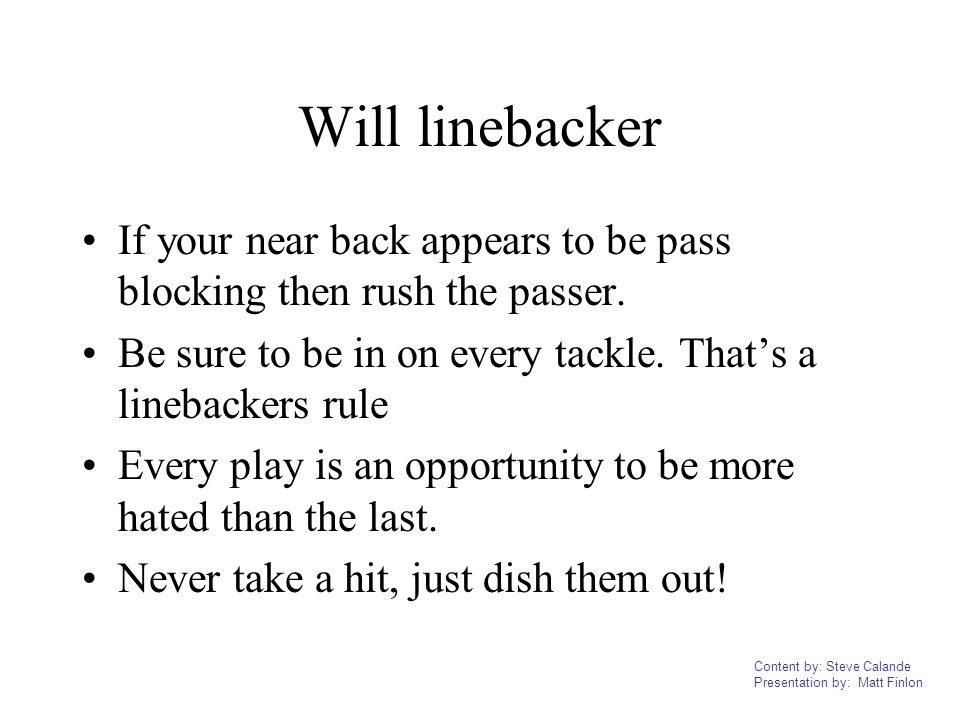 Will linebacker If your near back appears to be pass blocking then rush the passer. Be sure to be in on every tackle. That's a linebackers rule.