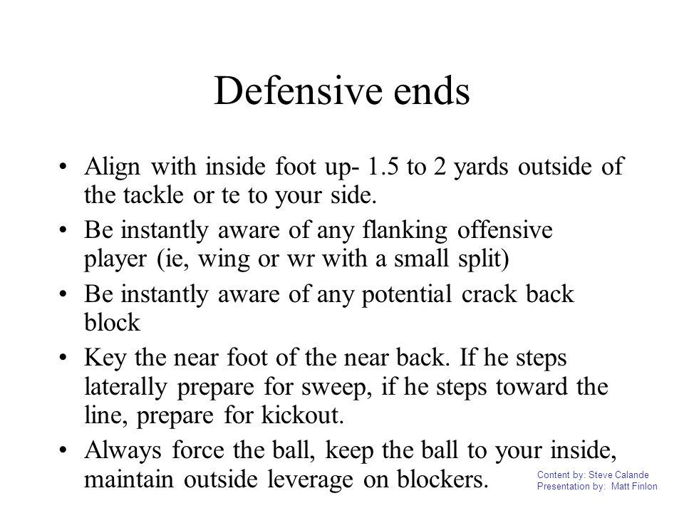 Defensive ends Align with inside foot up- 1.5 to 2 yards outside of the tackle or te to your side.
