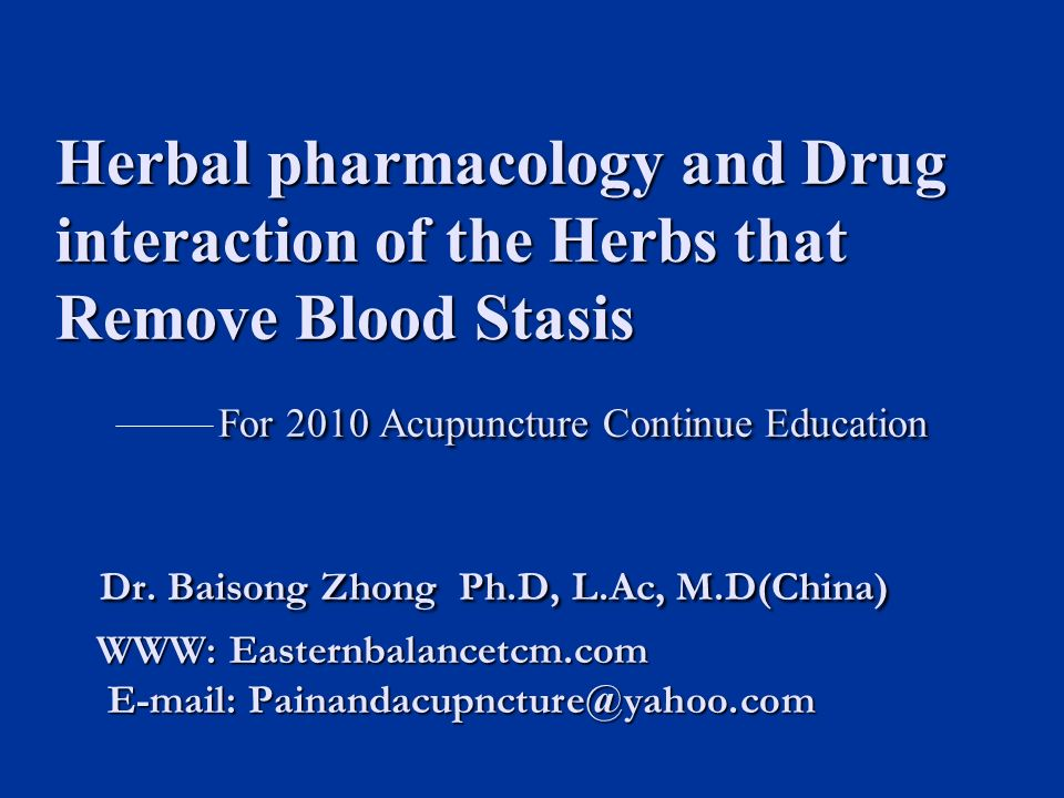 Herbal pharmacology and Drug interaction of the Herbs that Remove Blood Stasis For 2010 Acupuncture Continue Education Dr.