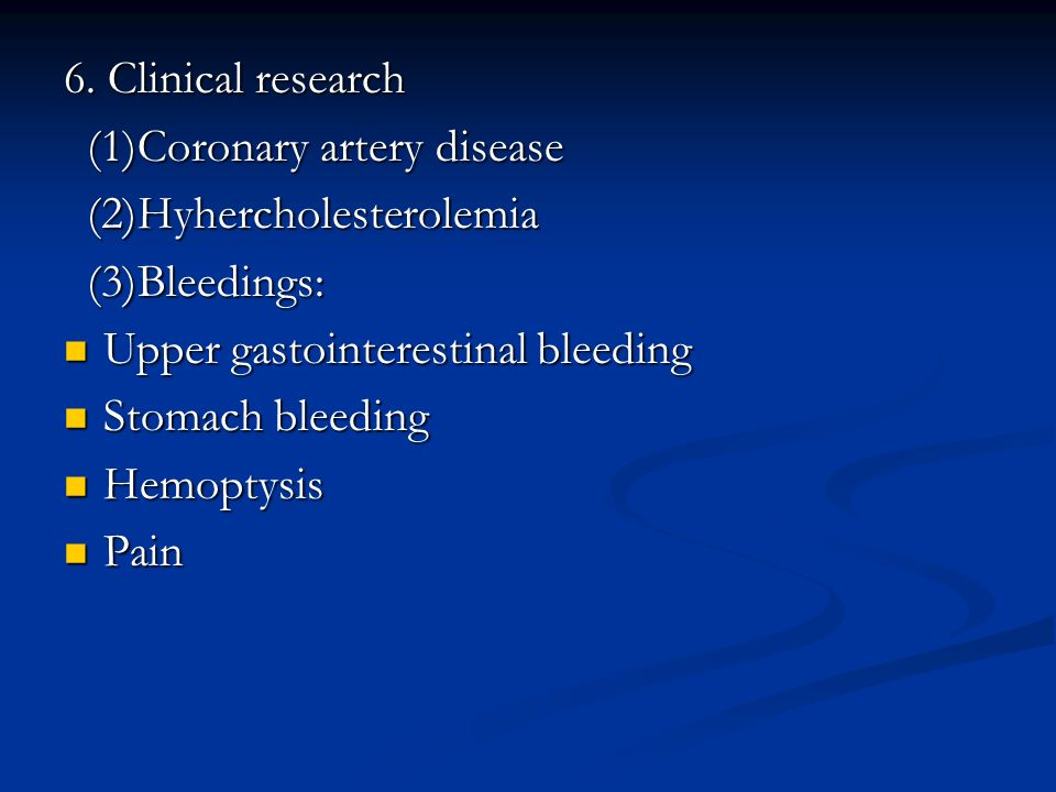 6. Clinical research (1)Coronary artery disease. (2)Hyhercholesterolemia. (3)Bleedings: Upper gastointerestinal bleeding.