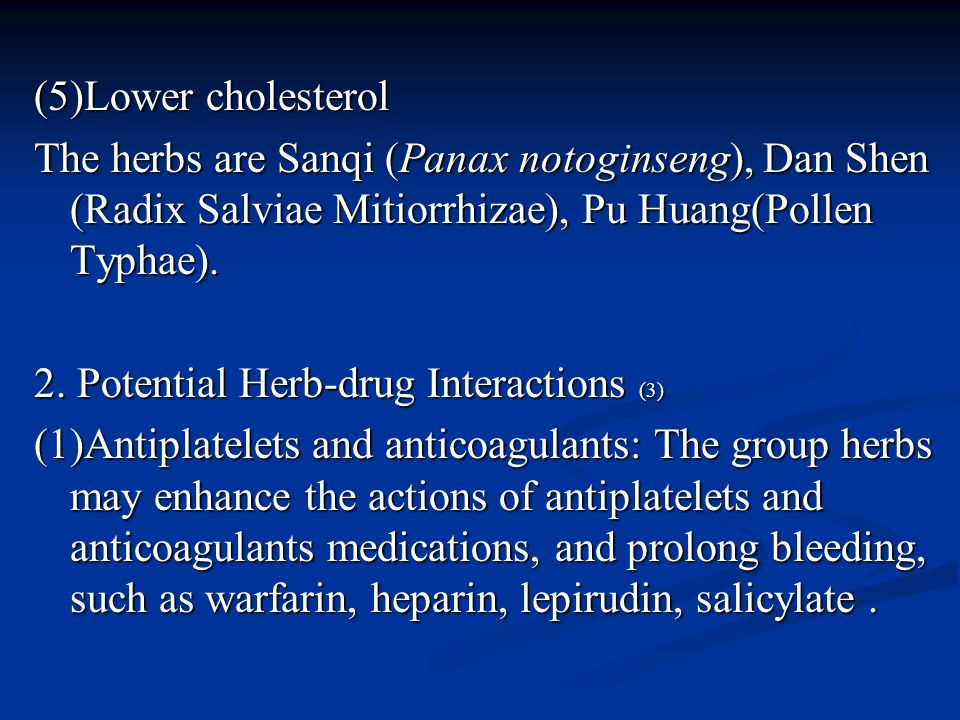 (5)Lower cholesterol The herbs are Sanqi (Panax notoginseng), Dan Shen (Radix Salviae Mitiorrhizae), Pu Huang(Pollen Typhae).