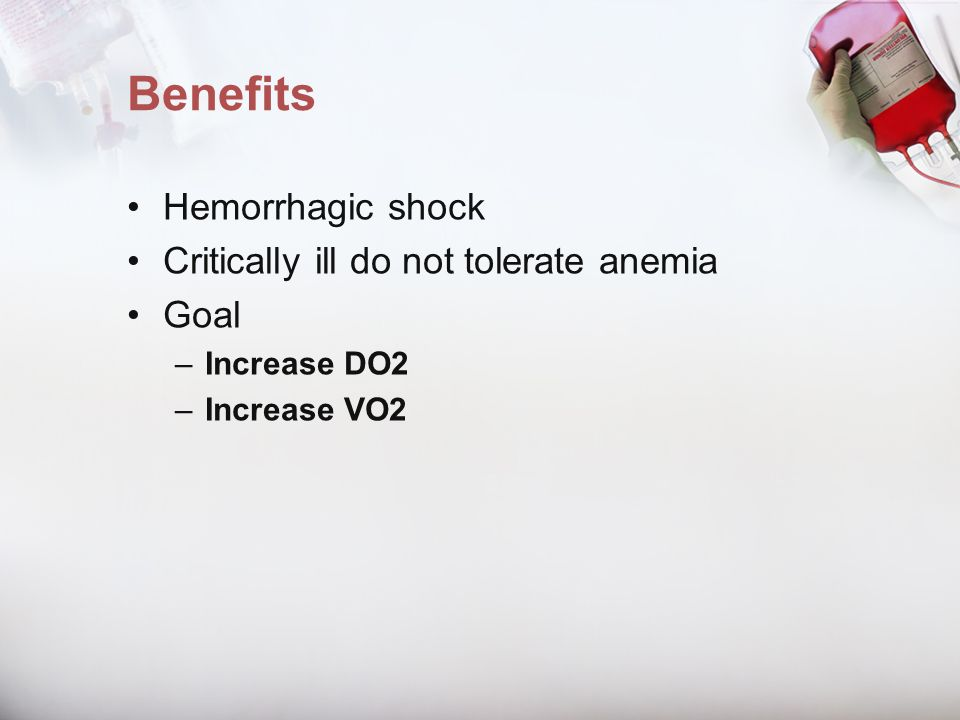 Benefits Hemorrhagic shock Critically ill do not tolerate anemia Goal