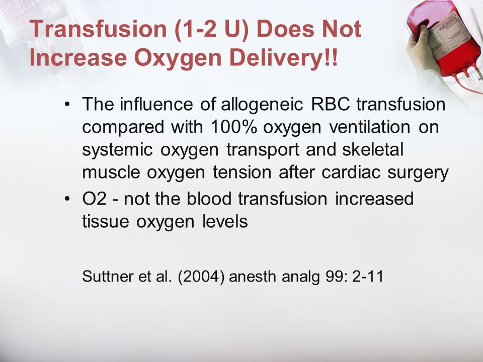 Transfusion (1-2 U) Does Not Increase Oxygen Delivery!!