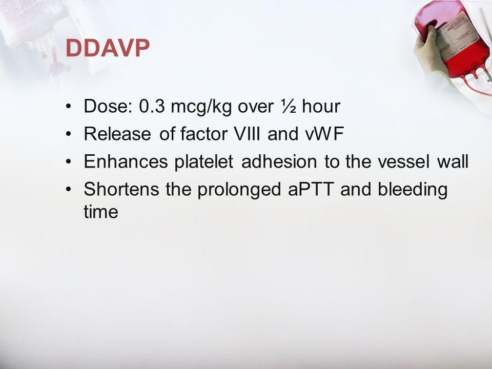 DDAVP Dose: 0.3 mcg/kg over ½ hour Release of factor VIII and vWF
