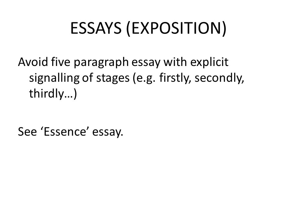 ESSAYS (EXPOSITION) Avoid five paragraph essay with explicit signalling of stages (e.g.