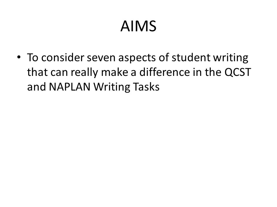 AIMS To consider seven aspects of student writing that can really make a difference in the QCST and NAPLAN Writing Tasks.