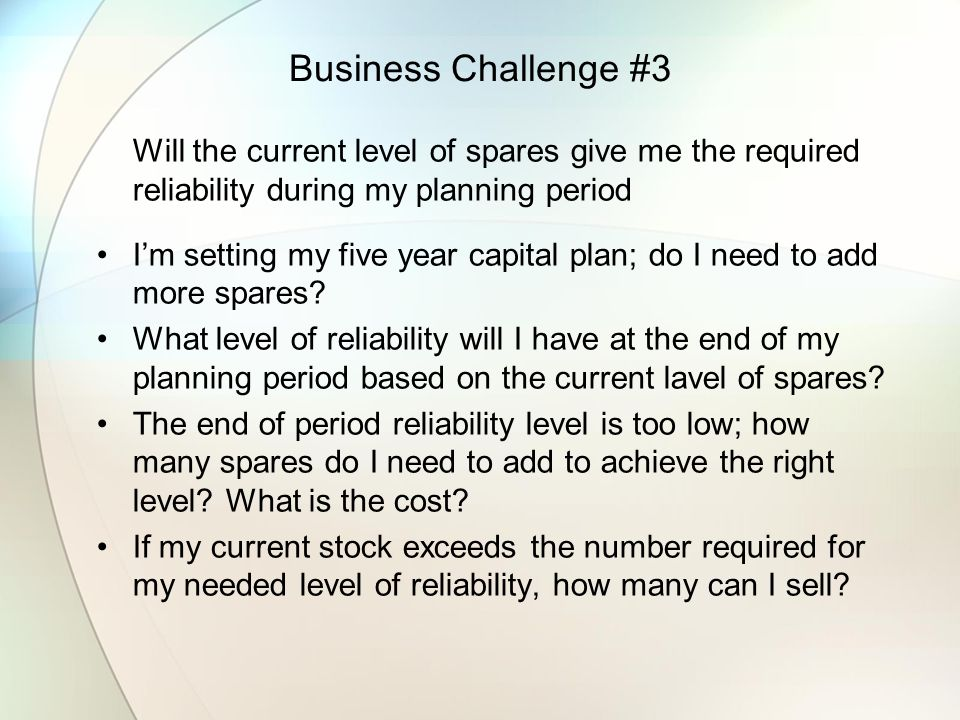 Business Challenge #3 Will the current level of spares give me the required reliability during my planning period.
