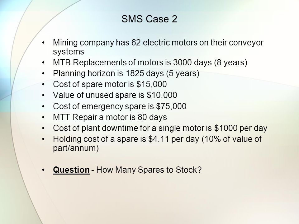 SMS Case 2 Mining company has 62 electric motors on their conveyor systems. MTB Replacements of motors is 3000 days (8 years)