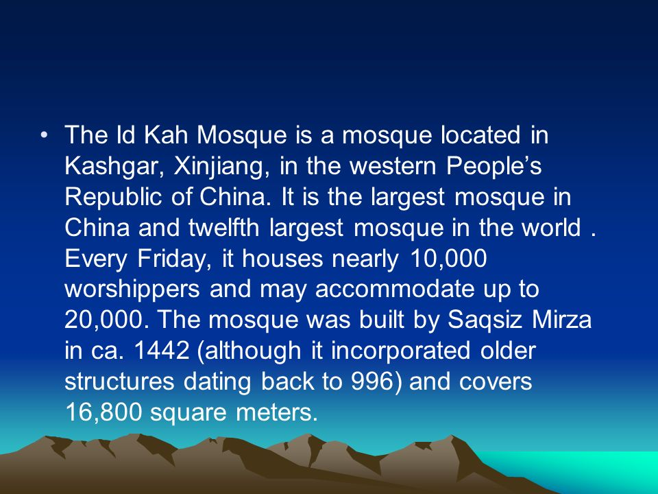 The Id Kah Mosque is a mosque located in Kashgar, Xinjiang, in the western People's Republic of China.