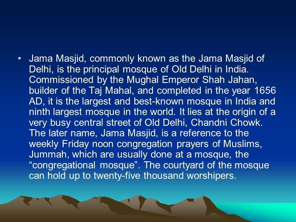 Jama Masjid, commonly known as the Jama Masjid of Delhi, is the principal mosque of Old Delhi in India.