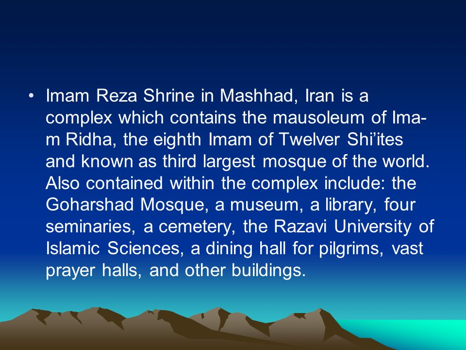 Imam Reza Shrine in Mashhad, Iran is a complex which contains the mausoleum of Ima-m Ridha, the eighth Imam of Twelver Shi'ites and known as third largest mosque of the world.