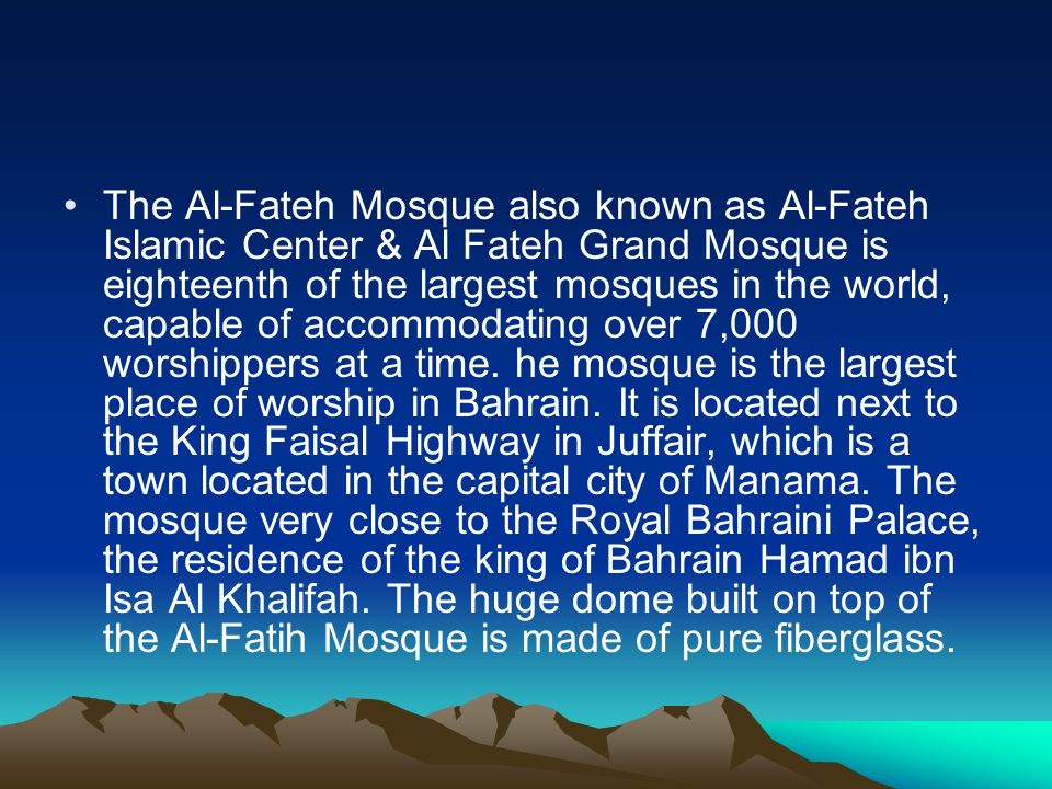 The Al-Fateh Mosque also known as Al-Fateh Islamic Center & Al Fateh Grand Mosque is eighteenth of the largest mosques in the world, capable of accommodating over 7,000 worshippers at a time.