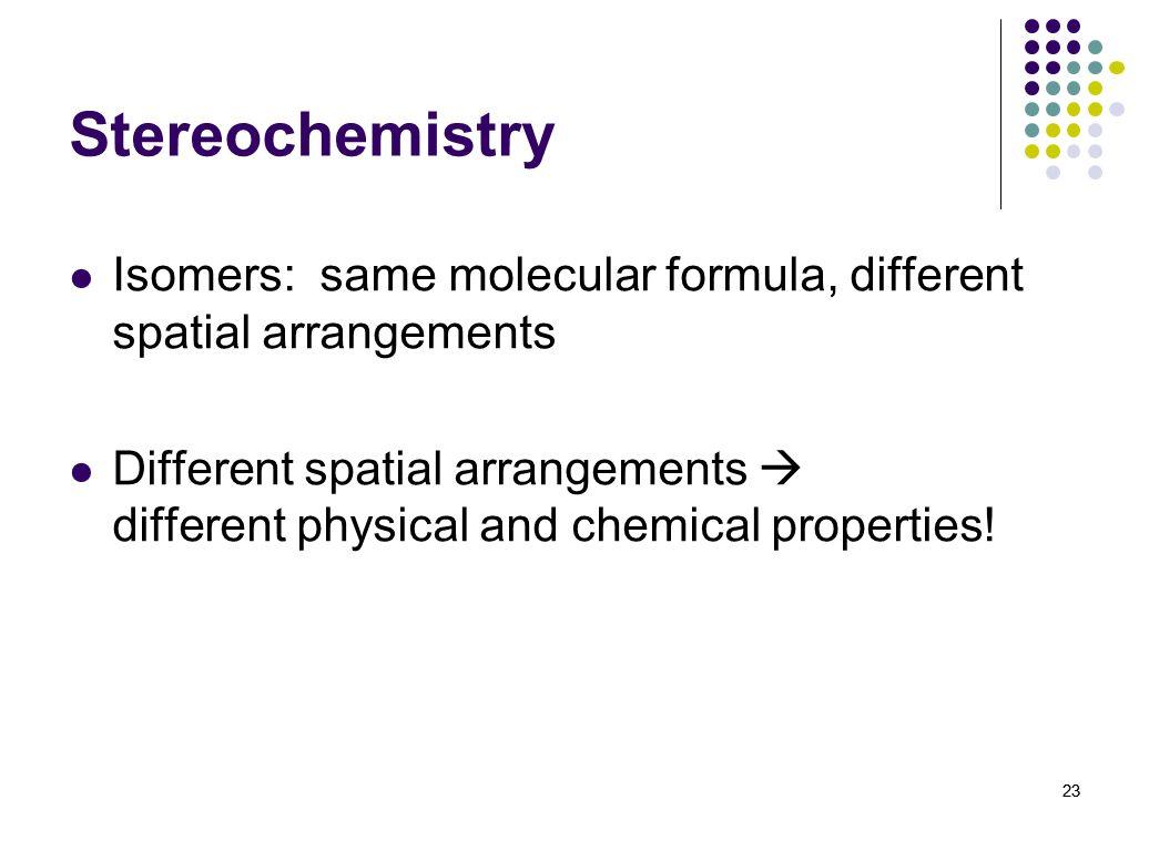 Stereochemistry Isomers: same molecular formula, different spatial arrangements.