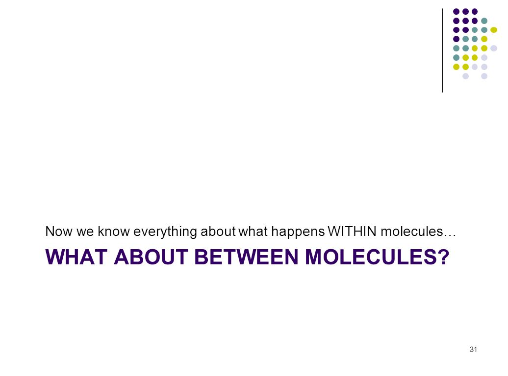 WHAT ABOUT BETWEEN MOLECULES