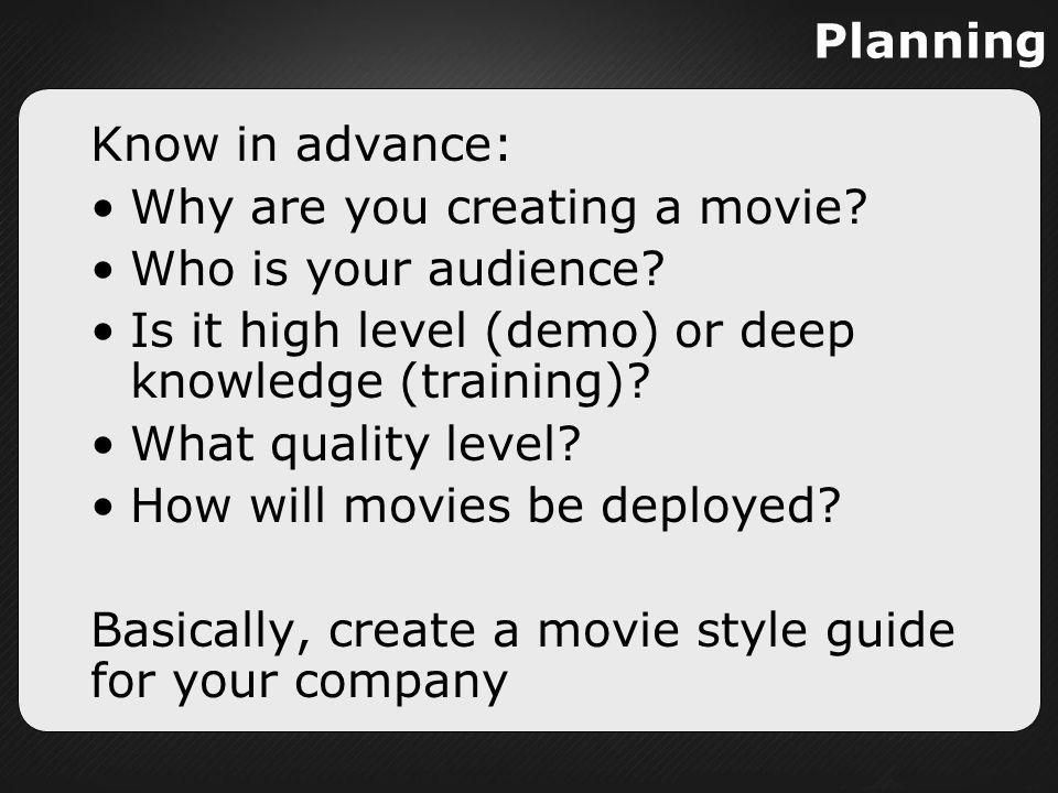 Planning Know in advance: Why are you creating a movie Who is your audience Is it high level (demo) or deep knowledge (training)