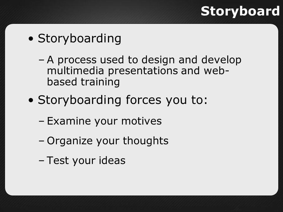 Storyboard Storyboarding Storyboarding forces you to:
