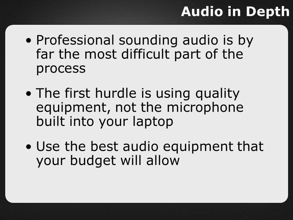 Audio in Depth Professional sounding audio is by far the most difficult part of the process.