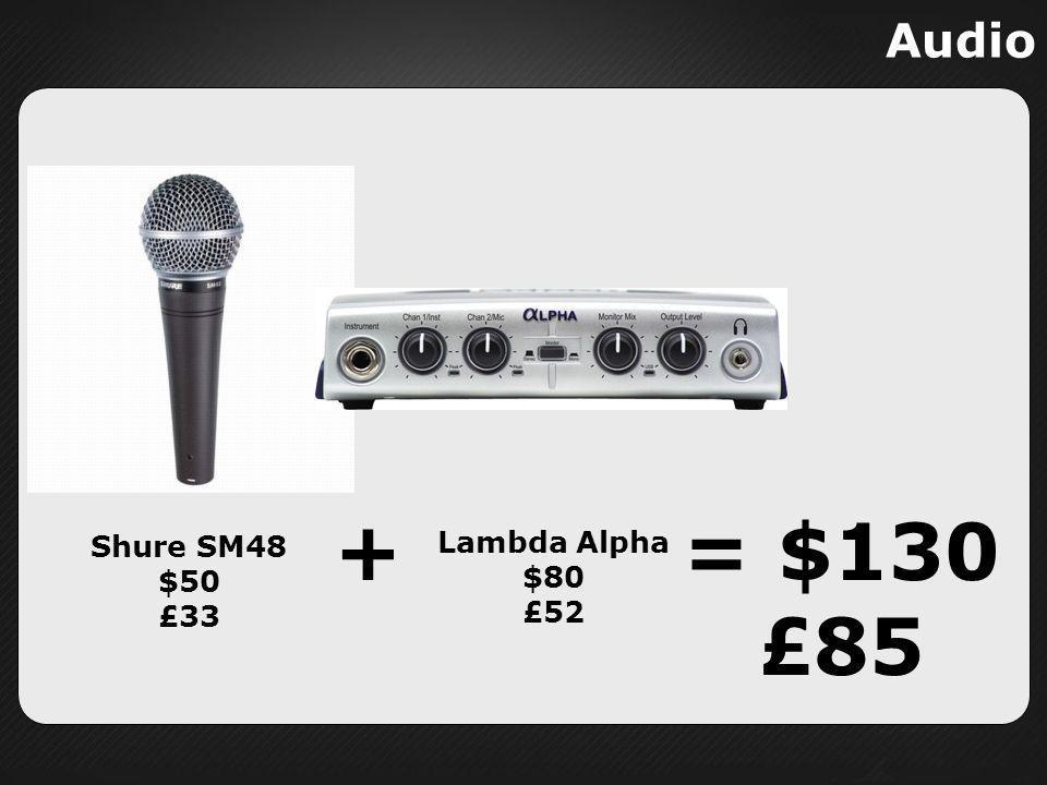 Audio + = $130 £85 Shure SM48 $50 £33 Lambda Alpha $80 £52