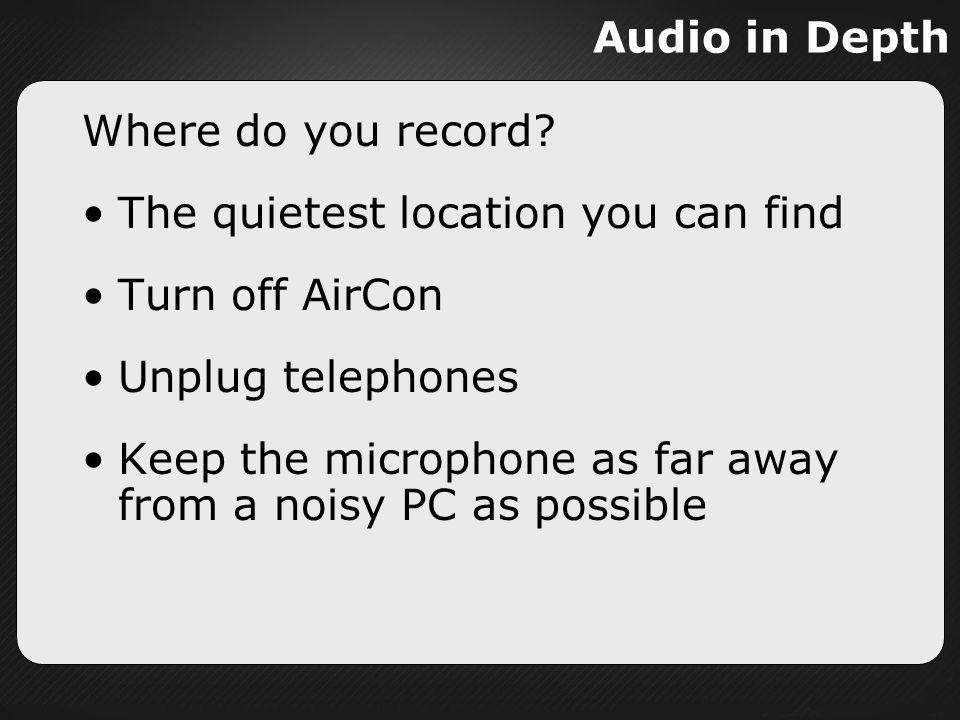 Audio in Depth Where do you record The quietest location you can find. Turn off AirCon. Unplug telephones.