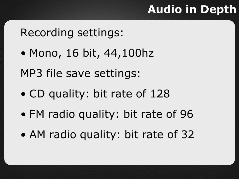 Audio in Depth Recording settings: Mono, 16 bit, 44,100hz. MP3 file save settings: CD quality: bit rate of 128.