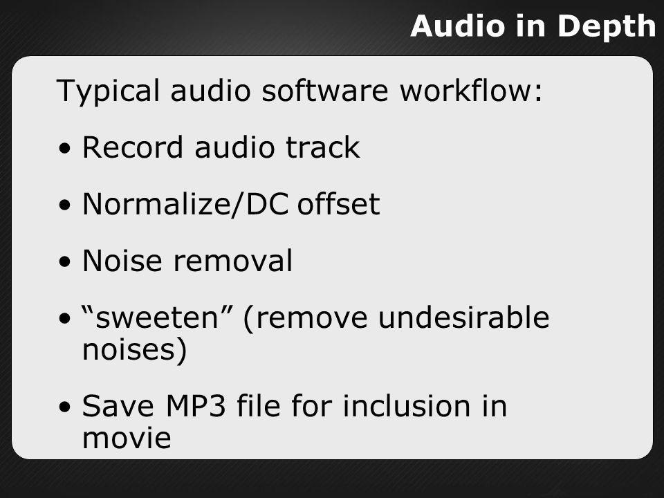 Audio in Depth Typical audio software workflow: Record audio track. Normalize/DC offset. Noise removal.