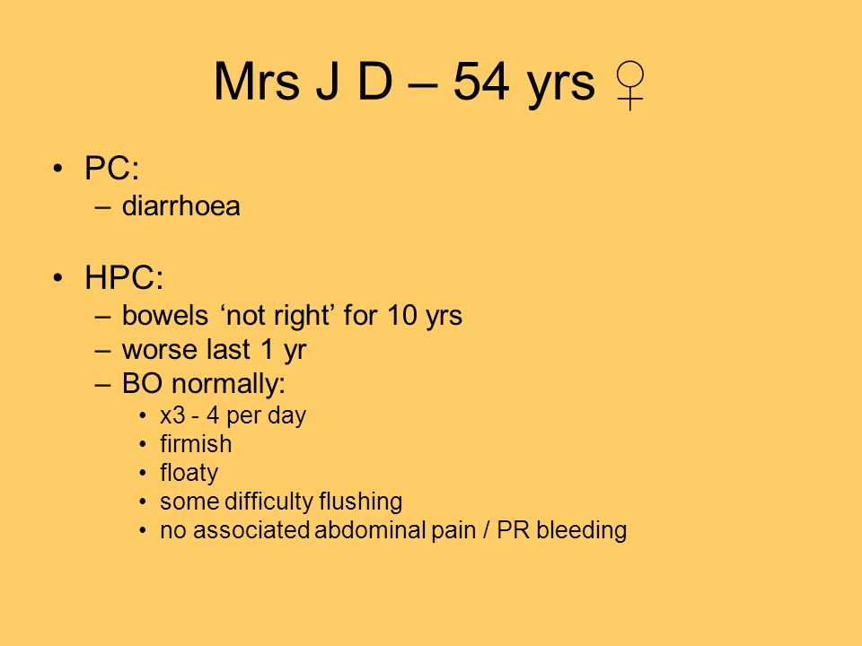 Mrs J D – 54 yrs ♀ PC: HPC: diarrhoea bowels 'not right' for 10 yrs