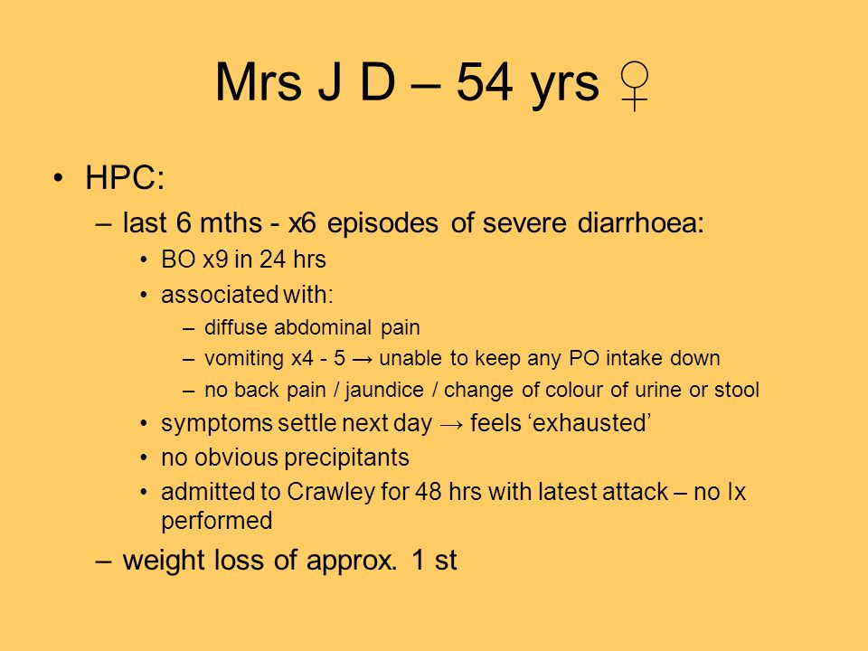 Mrs J D – 54 yrs ♀ HPC: last 6 mths - x6 episodes of severe diarrhoea: