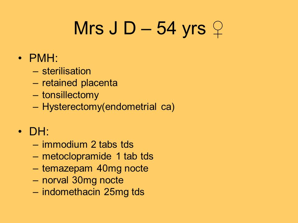 Mrs J D – 54 yrs ♀ PMH: DH: sterilisation retained placenta