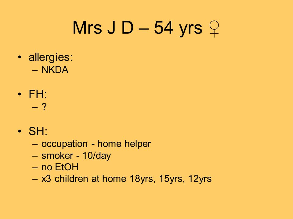 Mrs J D – 54 yrs ♀ allergies: FH: SH: NKDA occupation - home helper