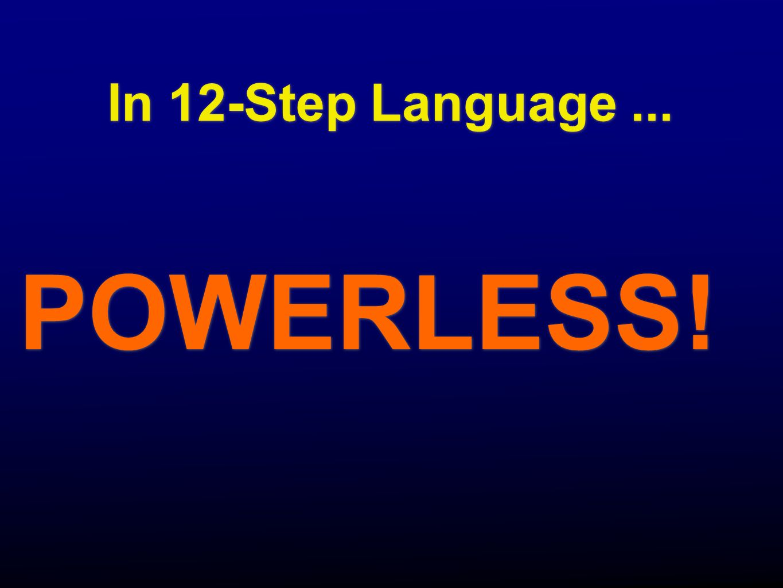 In 12-Step Language ... POWERLESS!