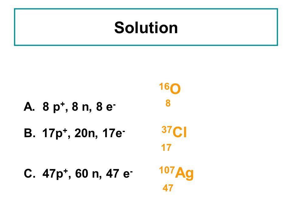 Solution B. 17p+, 20n, 17e- 37Cl 17 47 16O A. 8 p+, 8 n, 8 e- 8