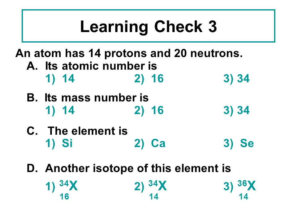 Learning Check 3 16 14 14 An atom has 14 protons and 20 neutrons.