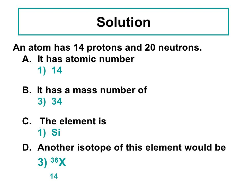Solution 14 An atom has 14 protons and 20 neutrons.