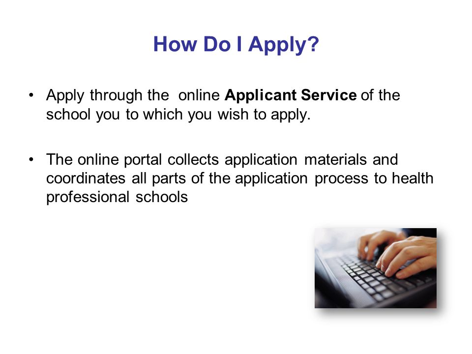 How Do I Apply Apply through the online Applicant Service of the school you to which you wish to apply.
