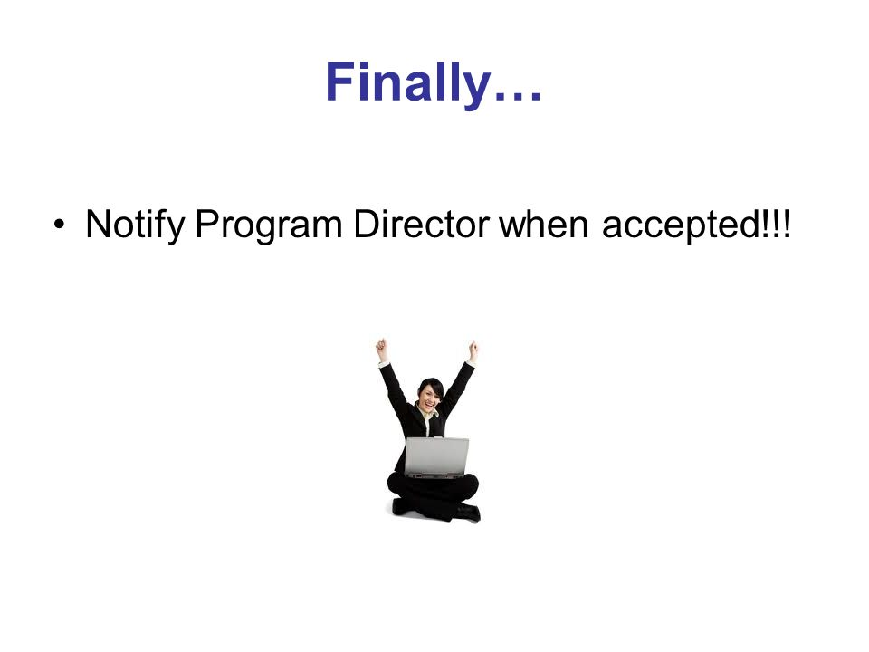 Finally… Notify Program Director when accepted!!!