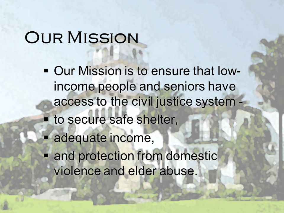 Our Mission Our Mission is to ensure that low-income people and seniors have access to the civil justice system -