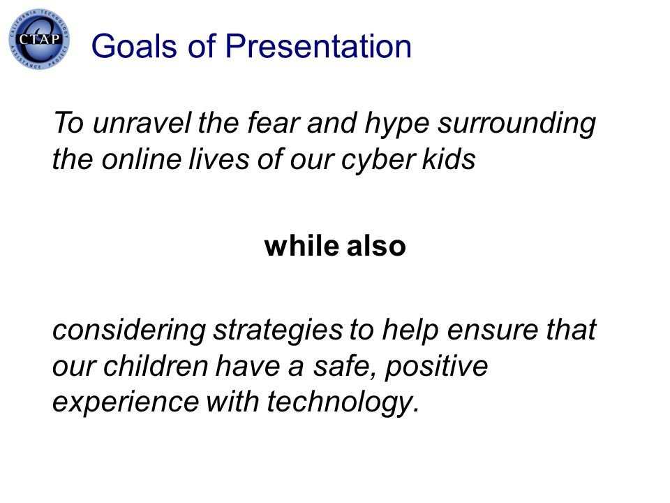 CTAP Region IV 1/20/07. Goals of Presentation. To unravel the fear and hype surrounding the online lives of our cyber kids.
