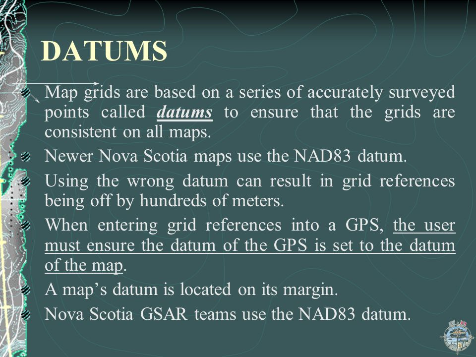 DATUMS Map grids are based on a series of accurately surveyed points called datums to ensure that the grids are consistent on all maps.