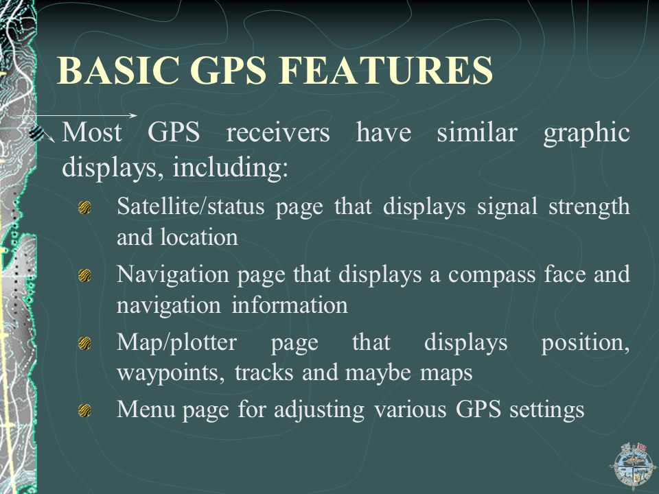 BASIC GPS FEATURES Most GPS receivers have similar graphic displays, including: Satellite/status page that displays signal strength and location.