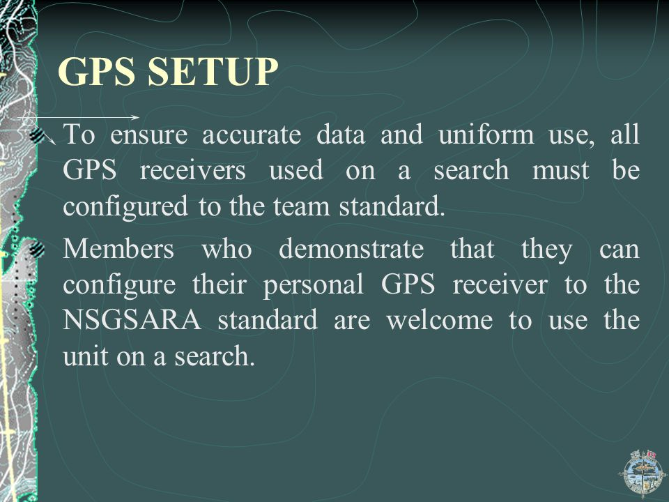 GPS SETUP To ensure accurate data and uniform use, all GPS receivers used on a search must be configured to the team standard.